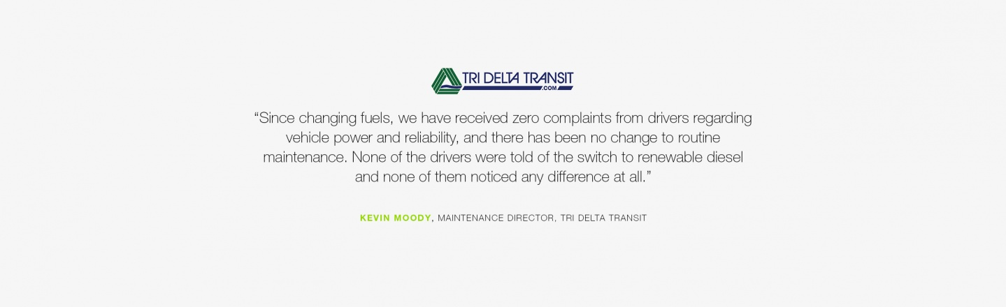"""Since changing fuels, we have received zero complaints from drivers regarding vehicle power and reliability, and there has been no change to routine maintenance."" Kevin Moody, Maintenance Director, Tri Delta Transit"